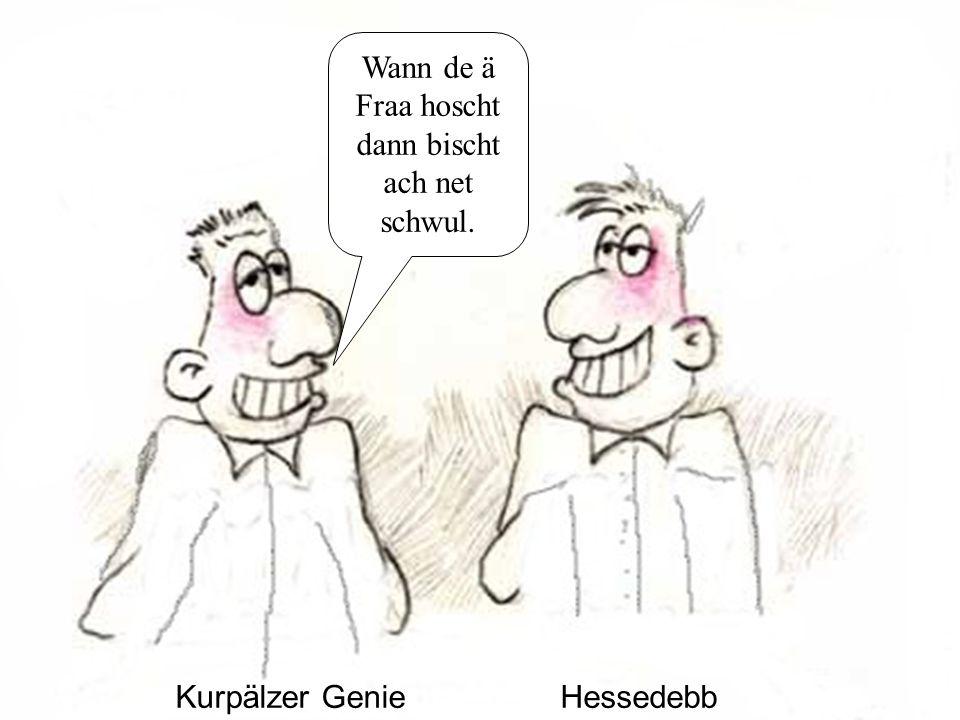 Kurpälzer GenieHessedebb Wann de ä Fraa hoscht dann bischt ach net schwul.
