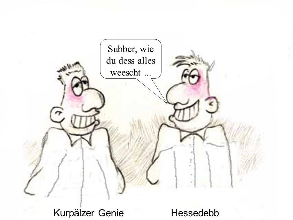 Kurpälzer GenieHessedebb Subber, wie du dess alles weescht...