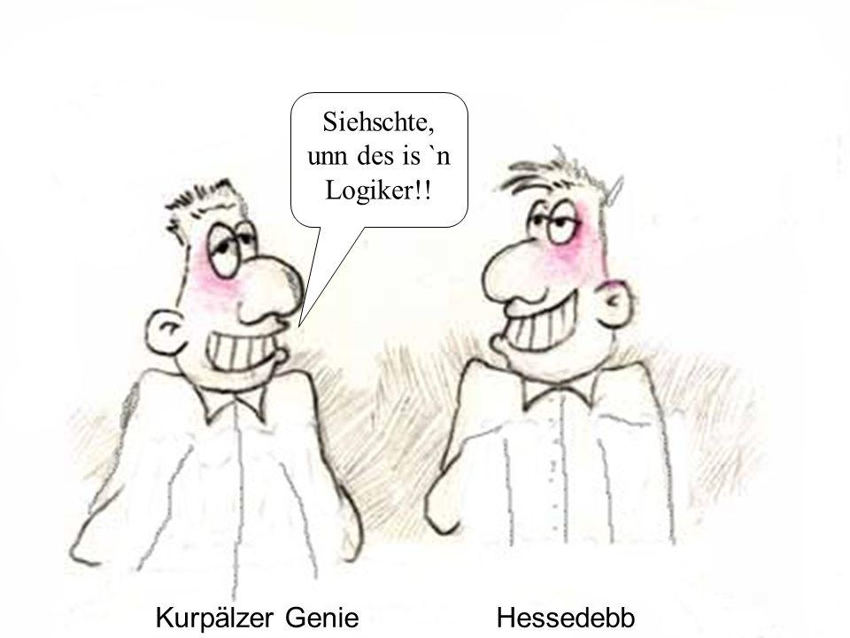 Kurpälzer GenieHessedebb Siehschte, unn des is `n Logiker!!
