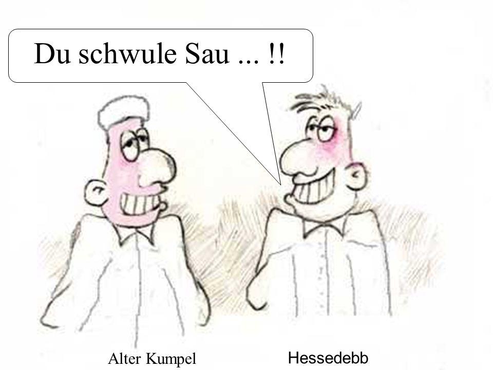 Du schwule Sau... !! Hessedebb Alter Kumpel