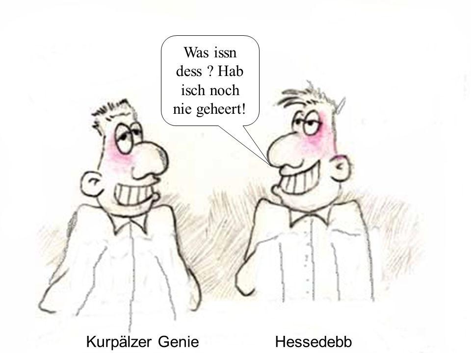 Kurpälzer GenieHessedebb Was issn dess Hab isch noch nie geheert!