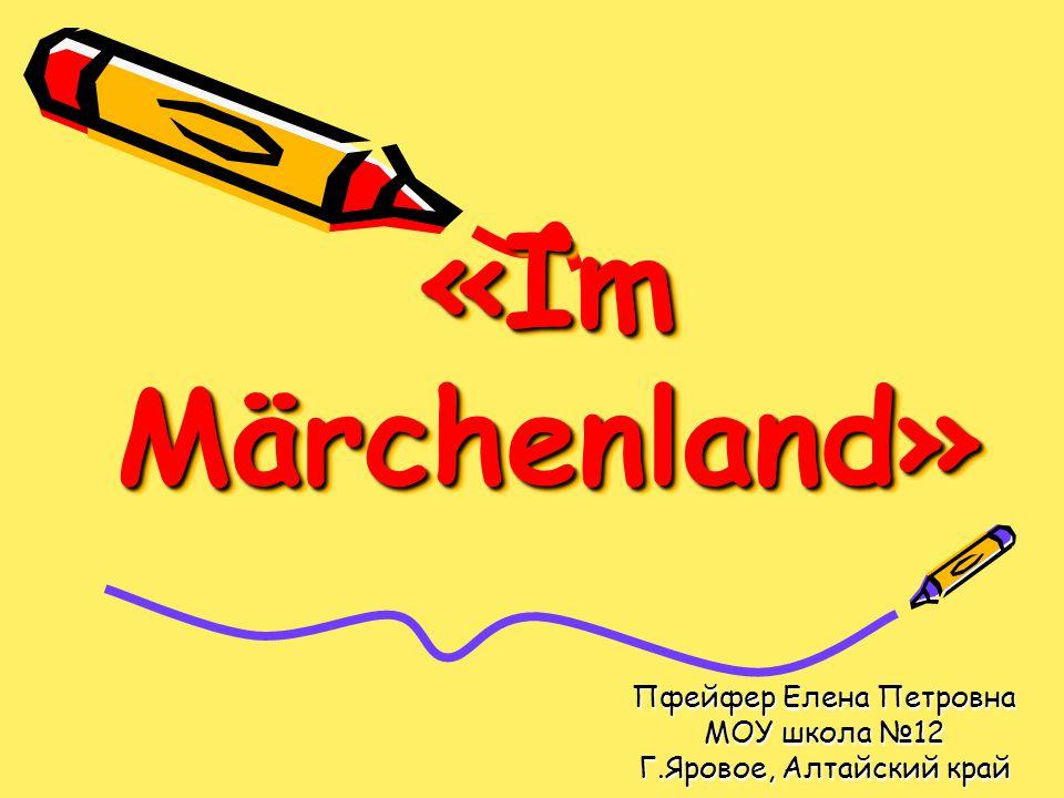 «Im Märchenland» Пфейфер Елена Петровна МОУ школа №12 Г.Яровое, Алтайский край