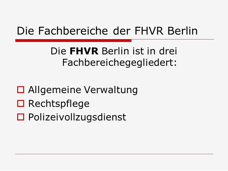 Die Fachbereiche der FHVR Berlin Die FHVR Berlin ist in drei Fachbereichegegliedert:  Allgemeine Verwaltung  Rechtspflege  Polizeivollzugsdienst