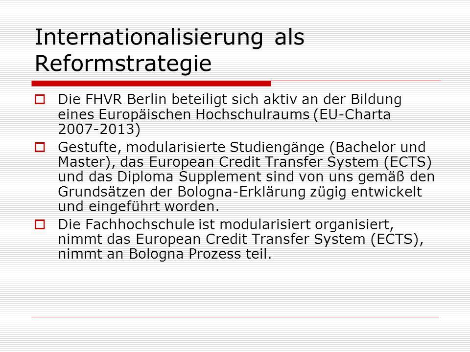 Internationalisierung als Reformstrategie  Die FHVR Berlin beteiligt sich aktiv an der Bildung eines Europäischen Hochschulraums (EU-Charta 2007-2013)  Gestufte, modularisierte Studiengänge (Bachelor und Master), das European Credit Transfer System (ECTS) und das Diploma Supplement sind von uns gemäß den Grundsätzen der Bologna-Erklärung zügig entwickelt und eingeführt worden.