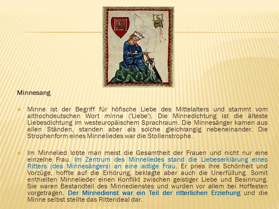 Minnesang  Minne ist der Begriff für höfische Liebe des Mittelalters und stammt vom althochdeutschen Wort minna ('Liebe'). Die Minnedichtung ist die