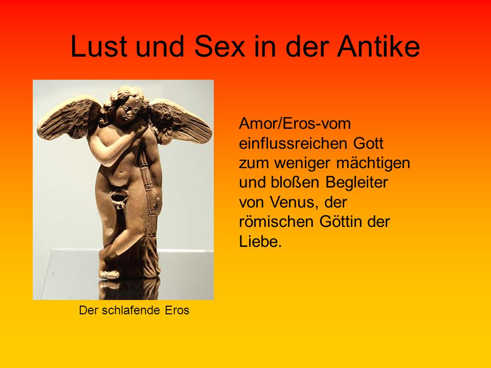 Lust und Sex in der Antike Der schlafende Eros Amor/Eros-vom einflussreichen Gott zum weniger mächtigen und bloßen Begleiter von Venus, der römischen Göttin der Liebe.