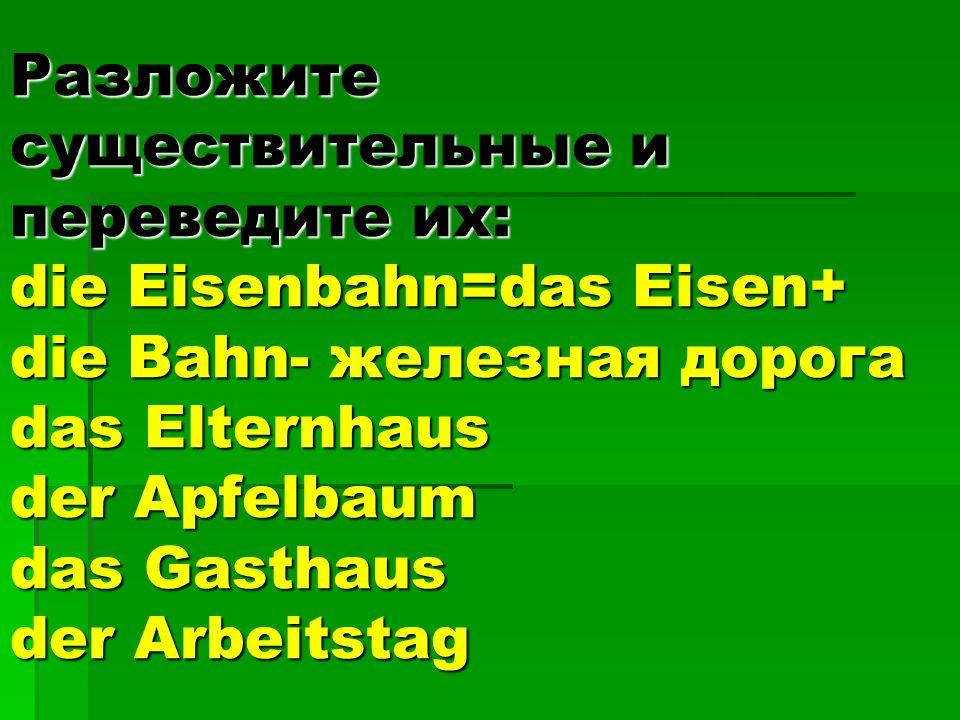 Разложите существительные и переведите их: die Eisenbahn=das Eisen+ die Bahn- железная дорога das Elternhaus der Apfelbaum das Gasthaus der Arbeitstag