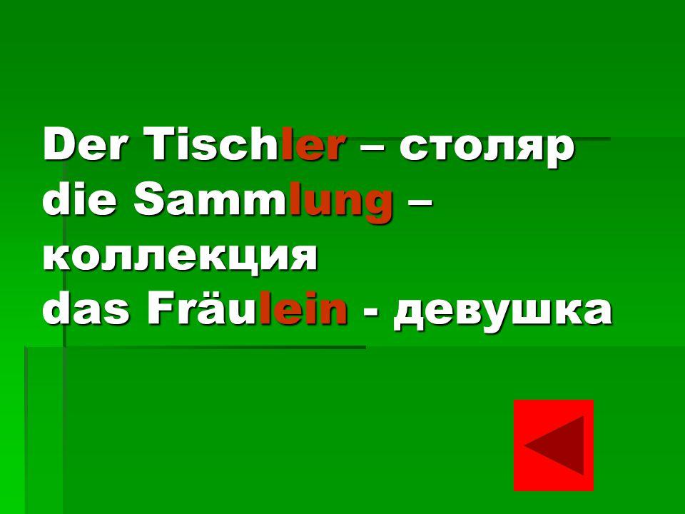 Der Tischler – столяр die Sammlung – коллекция das Fräulein - девушка