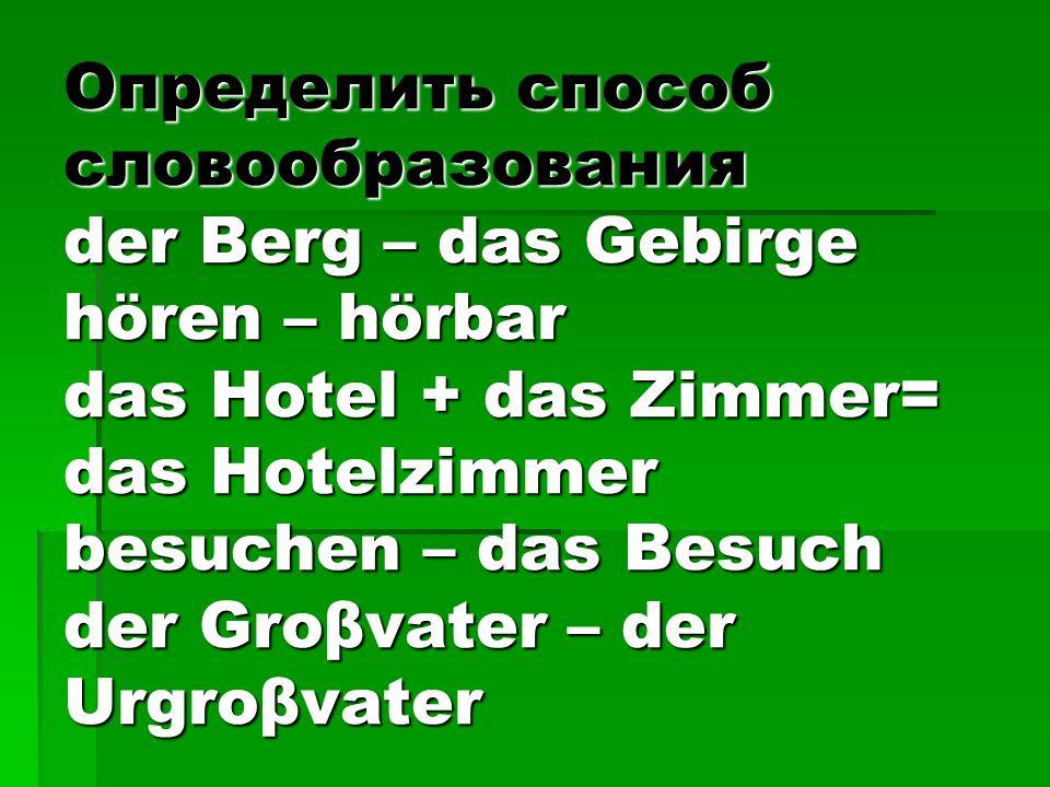 Определить способ словообразования der Berg – das Gebirge hören – hörbar das Hotel + das Zimmer= das Hotelzimmer besuchen – das Besuch der Groβvater – der Urgroβvater