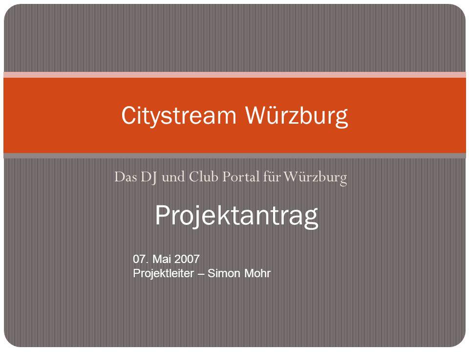 Das DJ und Club Portal für Würzburg Citystream Würzburg Projektantrag 07. Mai 2007 Projektleiter – Simon Mohr