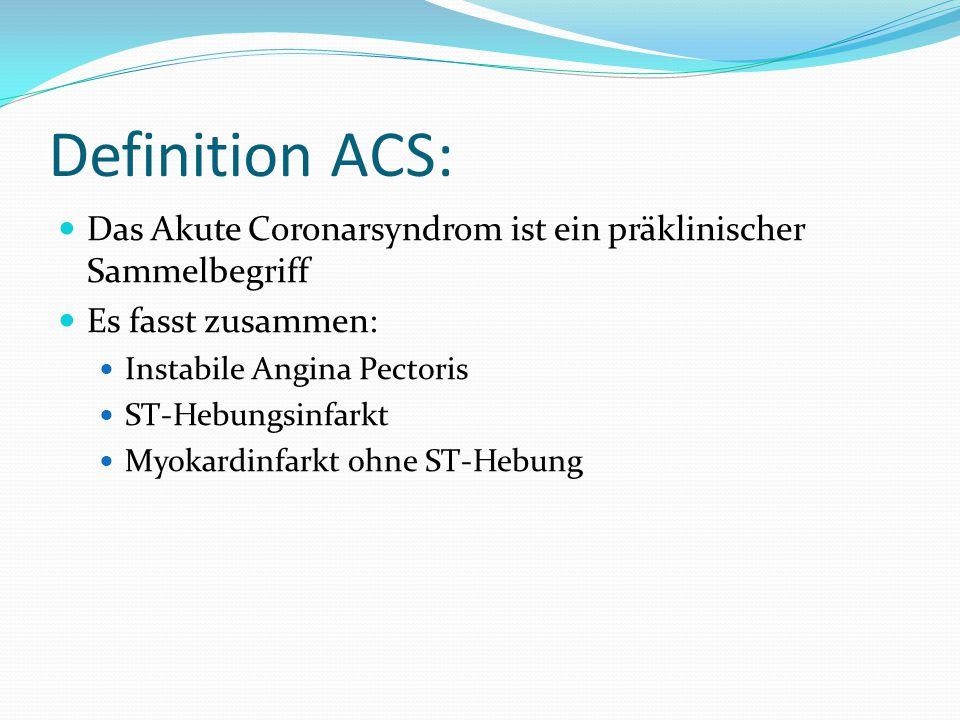 Definition ACS: Das Akute Coronarsyndrom ist ein präklinischer Sammelbegriff Es fasst zusammen: Instabile Angina Pectoris ST-Hebungsinfarkt Myokardinfarkt ohne ST-Hebung
