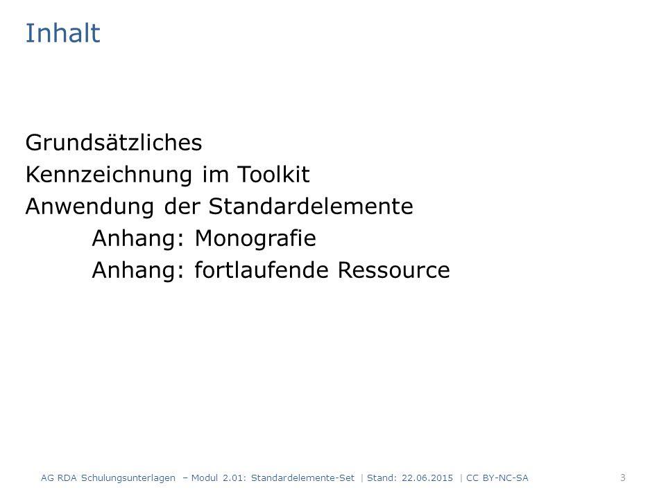 Inhalt Grundsätzliches Kennzeichnung im Toolkit Anwendung der Standardelemente Anhang: Monografie Anhang: fortlaufende Ressource 3 AG RDA Schulungsunterlagen – Modul 2.01: Standardelemente-Set | Stand: 22.06.2015 | CC BY-NC-SA