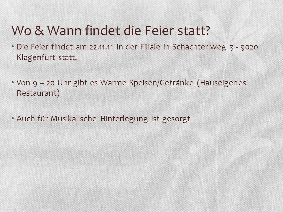 Wo & Wann findet die Feier statt? Die Feier findet am 22.11.11 in der Filiale in Schachterlweg 3 - 9020 Klagenfurt statt. Von 9 – 20 Uhr gibt es Warme