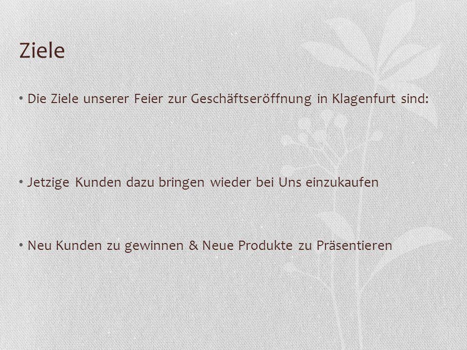 Ziele Die Ziele unserer Feier zur Geschäftseröffnung in Klagenfurt sind: Jetzige Kunden dazu bringen wieder bei Uns einzukaufen Neu Kunden zu gewinnen & Neue Produkte zu Präsentieren
