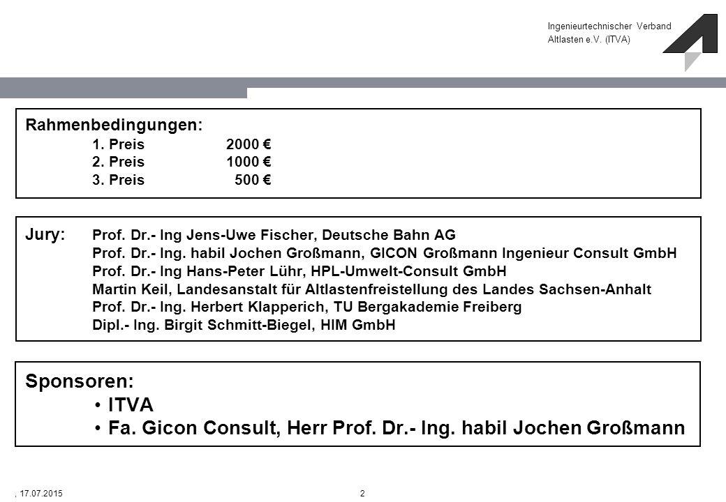 Ingenieurtechnischer Verband Altlasten e.V. (ITVA) 2, 17.07.2015 Rahmenbedingungen: 1. Preis2000 € 2. Preis1000 € 3. Preis 500 € Jury: Prof. Dr.- Ing