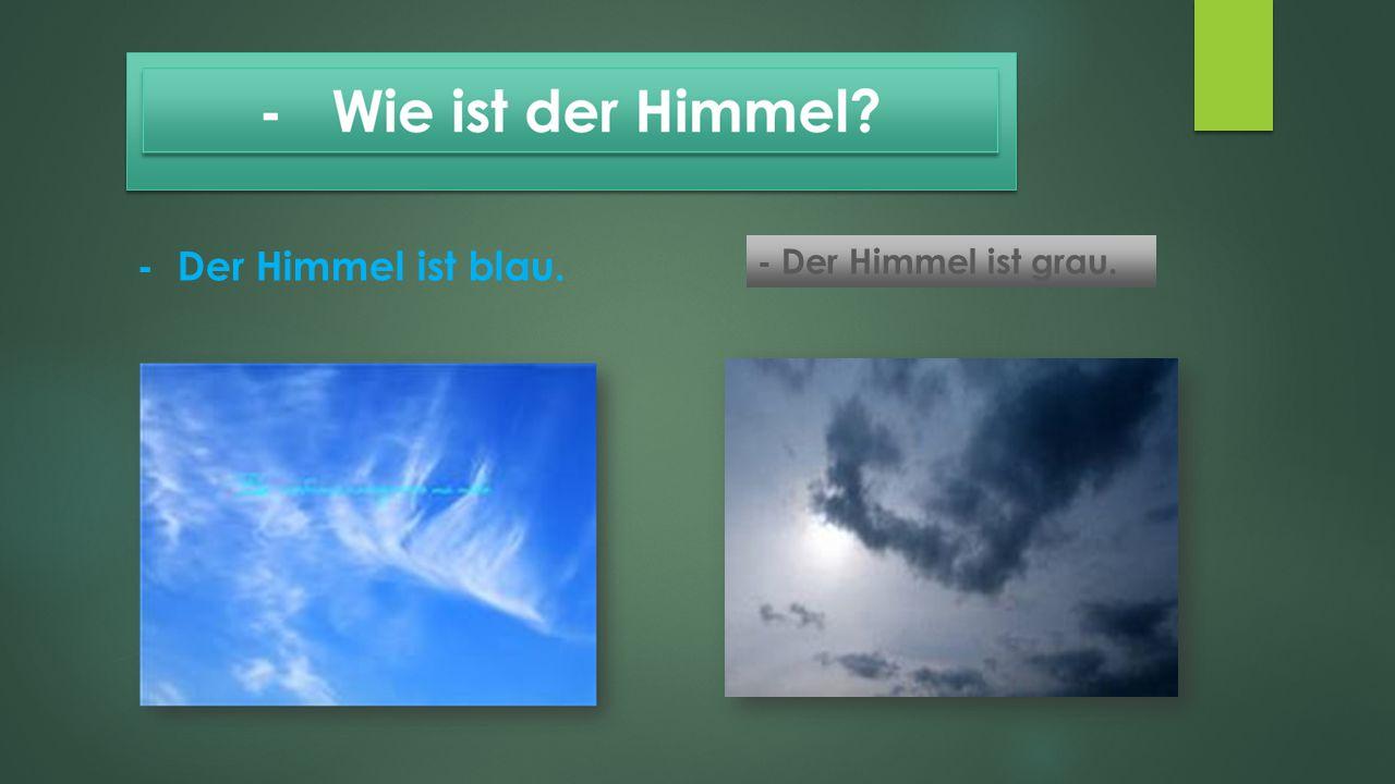 - Der Himmel ist blau. - Der Himmel ist grau.