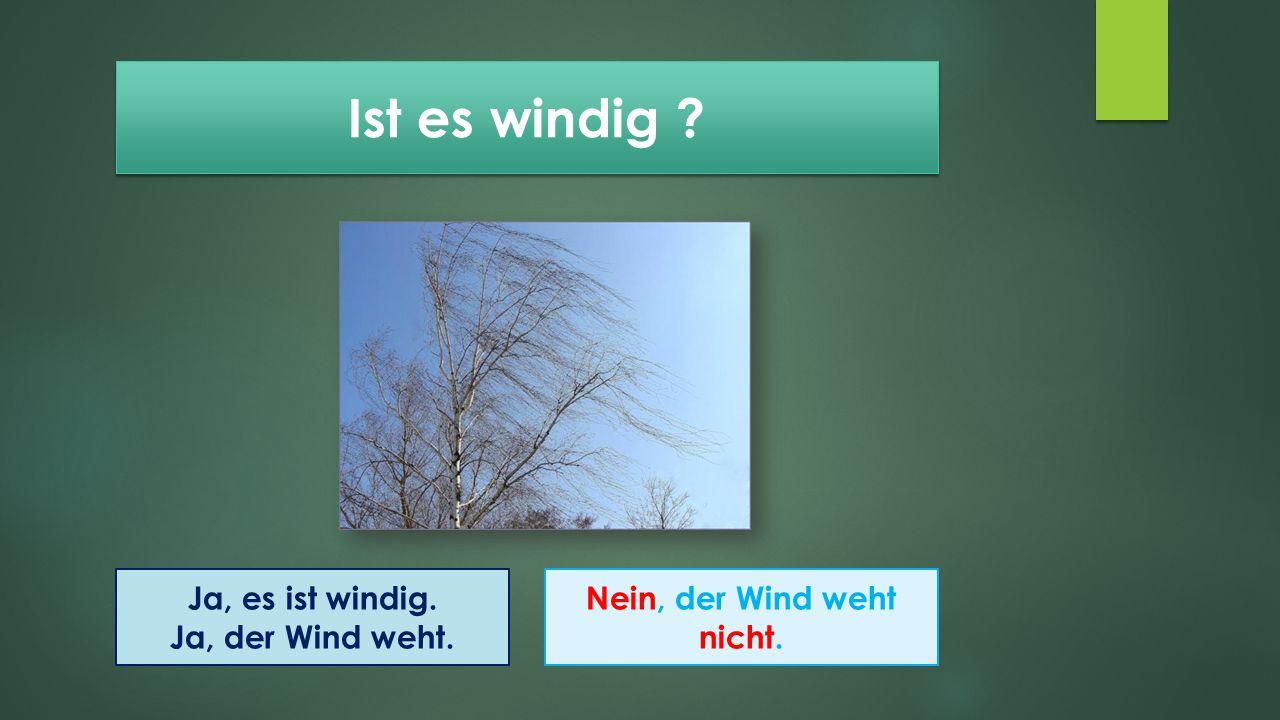 Ist es windig ? Ja, es ist windig. Ja, der Wind weht. Nein, der Wind weht nicht.