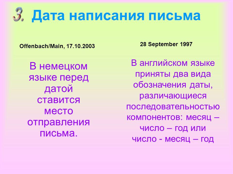 Дата написания письма В немецком языке перед датой ставится место отправления письма. Offenbach/Main, 17.10.2003 28 September 1997 В английском языке