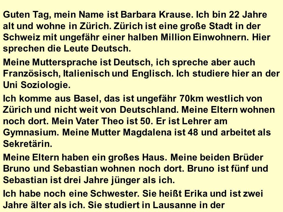 Guten Tag, mein Name ist Barbara Krause. Ich bin 22 Jahre alt und wohne in Zürich. Zürich ist eine große Stadt in der Schweiz mit ungefähr einer halbe