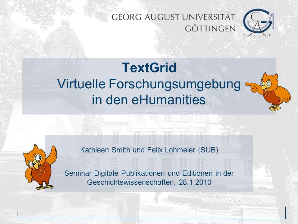 1 TextGrid Virtuelle Forschungsumgebung in den eHumanities Kathleen Smith und Felix Lohmeier (SUB) Seminar Digitale Publikationen und Editionen in der Geschichtswissenschaften, 28.1.2010