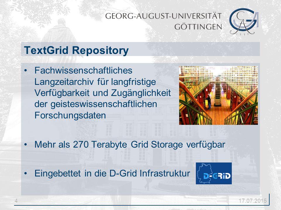 4 Fachwissenschaftliches Langzeitarchiv für langfristige Verfügbarkeit und Zugänglichkeit der geisteswissenschaftlichen Forschungsdaten Mehr als 270 Terabyte Grid Storage verfügbar Eingebettet in die D-Grid Infrastruktur TextGrid Repository 17.07.2015