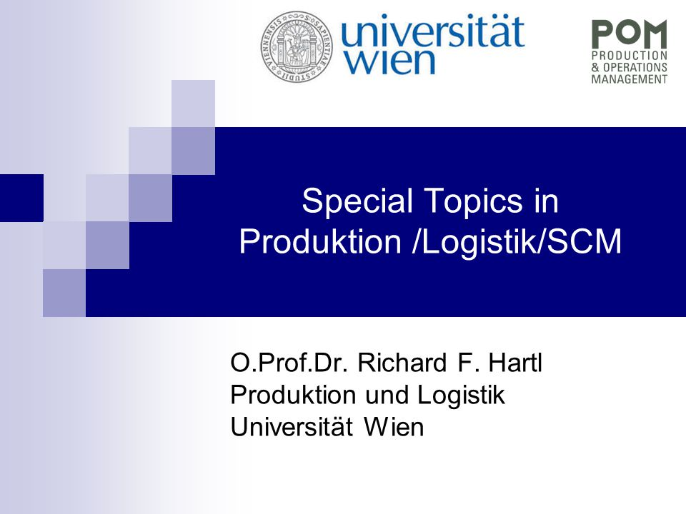 Special Topics in Produktion /Logistik/SCM O.Prof.Dr. Richard F. Hartl Produktion und Logistik Universität Wien