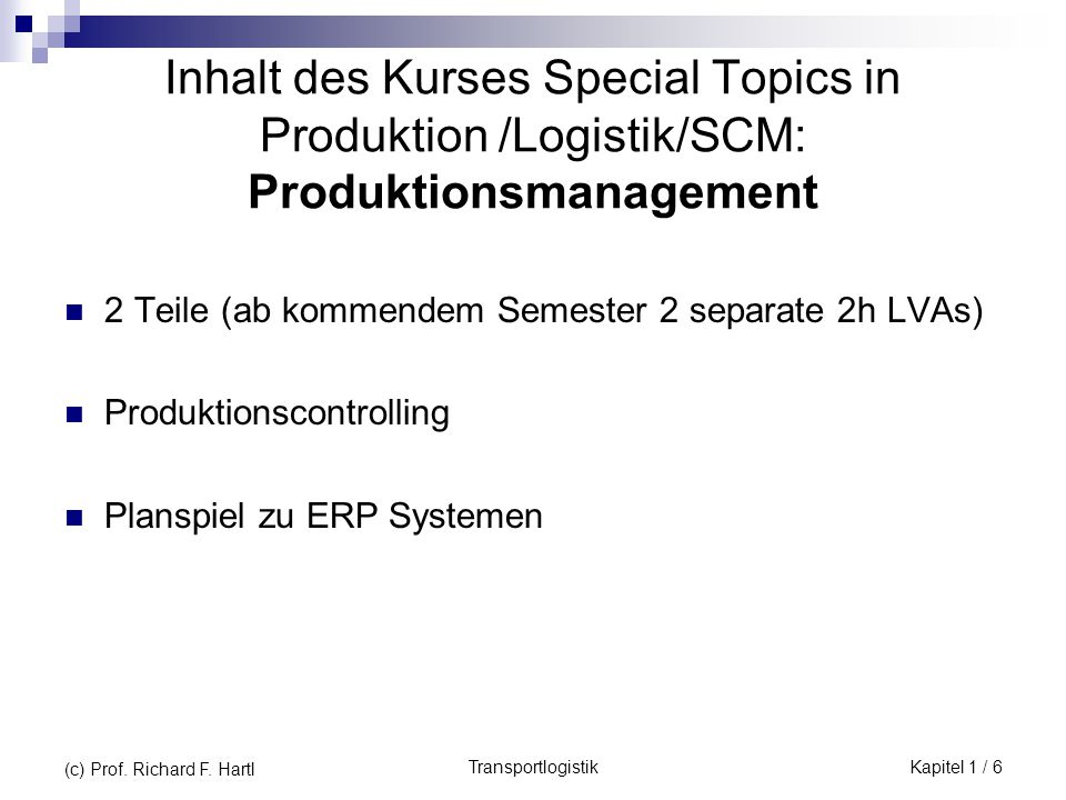 TransportlogistikKapitel 1 / 6 (c) Prof. Richard F. Hartl Inhalt des Kurses Special Topics in Produktion /Logistik/SCM: Produktionsmanagement 2 Teile