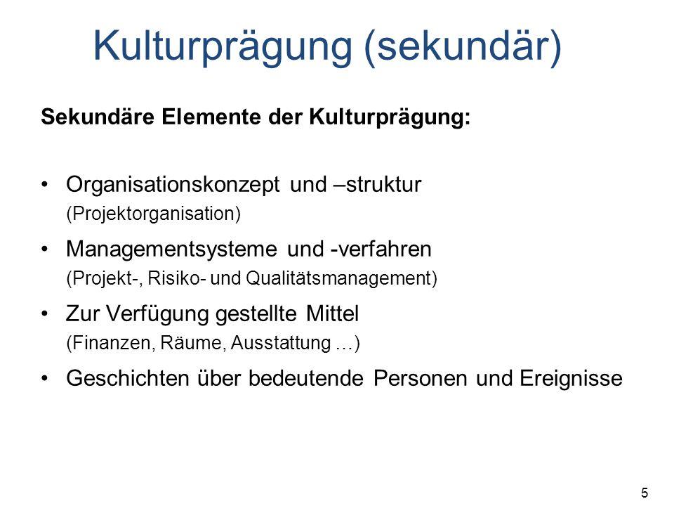 5 Kulturprägung (sekundär) Sekundäre Elemente der Kulturprägung: Organisationskonzept und –struktur (Projektorganisation) Managementsysteme und -verfahren (Projekt-, Risiko- und Qualitätsmanagement) Zur Verfügung gestellte Mittel (Finanzen, Räume, Ausstattung …) Geschichten über bedeutende Personen und Ereignisse