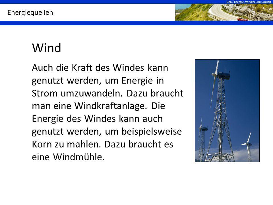 02b / Energie, Verkehr und Umwelt Energiequellen Wind Auch die Kraft des Windes kann genutzt werden, um Energie in Strom umzuwandeln. Dazu braucht man