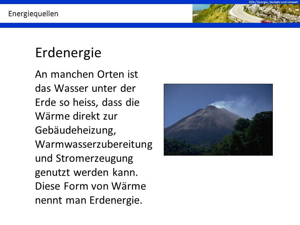 02b / Energie, Verkehr und Umwelt Energiequellen Erdenergie An manchen Orten ist das Wasser unter der Erde so heiss, dass die Wärme direkt zur Gebäude