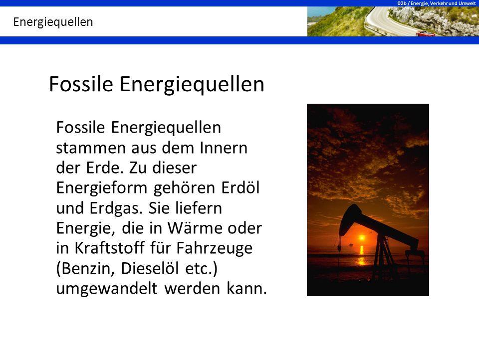 02b / Energie, Verkehr und Umwelt Energiequellen Fossile Energiequellen Fossile Energiequellen stammen aus dem Innern der Erde. Zu dieser Energieform