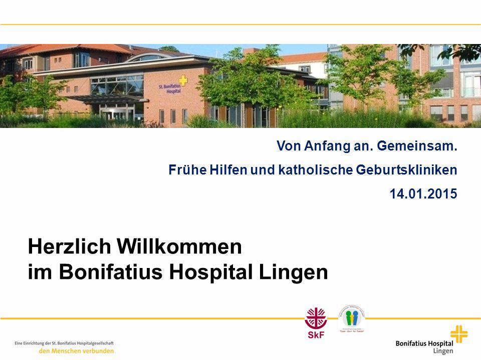 Herzlich Willkommen im Bonifatius Hospital Lingen Von Anfang an. Gemeinsam. Frühe Hilfen und katholische Geburtskliniken 14.01.2015