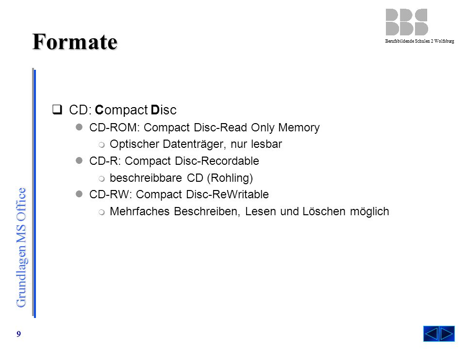 Grundlagen MS Office Berufsbildende Schulen 2 Wolfsburg 9 Formate  CD: Compact Disc CD-ROM: Compact Disc-Read Only Memory  Optischer Datenträger, nur lesbar CD-R: Compact Disc-Recordable  beschreibbare CD (Rohling) CD-RW: Compact Disc-ReWritable  Mehrfaches Beschreiben, Lesen und Löschen möglich