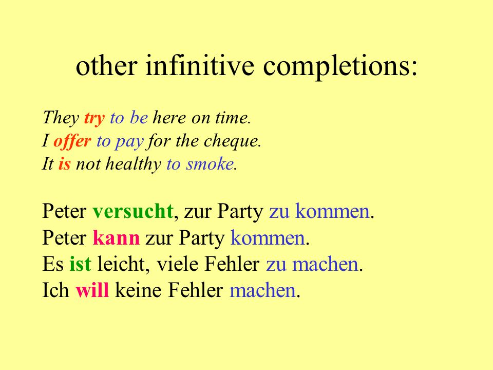 other infinitive completions: They try to be here on time. I offer to pay for the cheque. It is not healthy to smoke. Peter versucht, zur Party zu kom