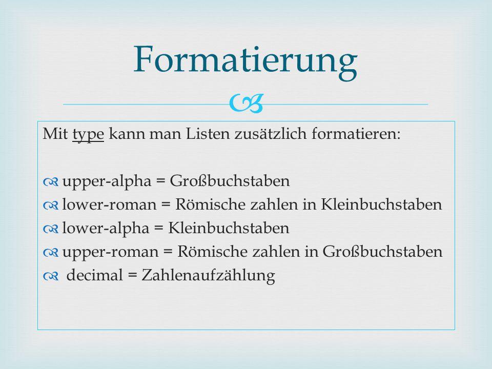  Mit type kann man Listen zusätzlich formatieren:  upper-alpha = Großbuchstaben  lower-roman = Römische zahlen in Kleinbuchstaben  lower-alpha = K