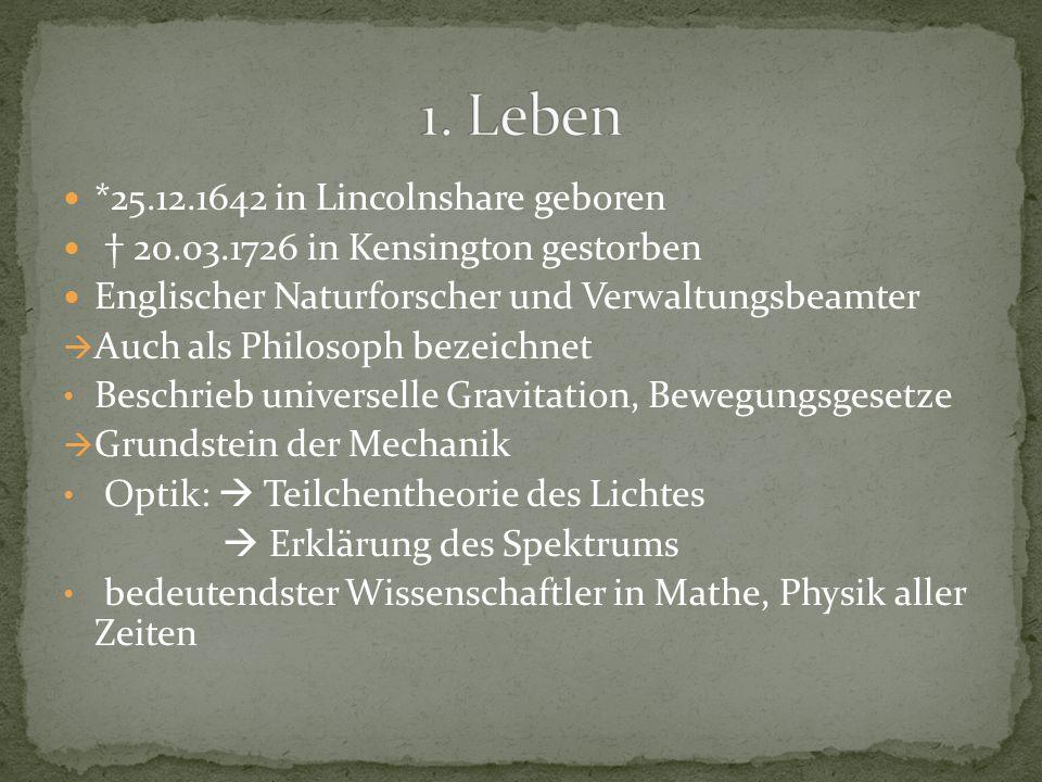 *25.12.1642 in Lincolnshare geboren † 20.03.1726 in Kensington gestorben Englischer Naturforscher und Verwaltungsbeamter  Auch als Philosoph bezeichnet Beschrieb universelle Gravitation, Bewegungsgesetze  Grundstein der Mechanik Optik:  Teilchentheorie des Lichtes  Erklärung des Spektrums bedeutendster Wissenschaftler in Mathe, Physik aller Zeiten