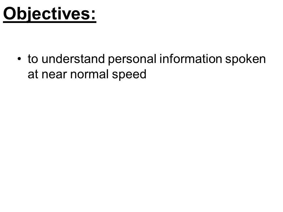 Objectives: to understand personal information spoken at near normal speed