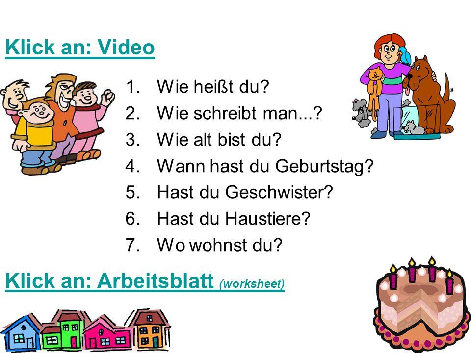 Klick an: Video 1.Wie heißt du? 2.Wie schreibt man...? 3.Wie alt bist du? 4.Wann hast du Geburtstag? 5.Hast du Geschwister? 6.Hast du Haustiere? 7.Wo