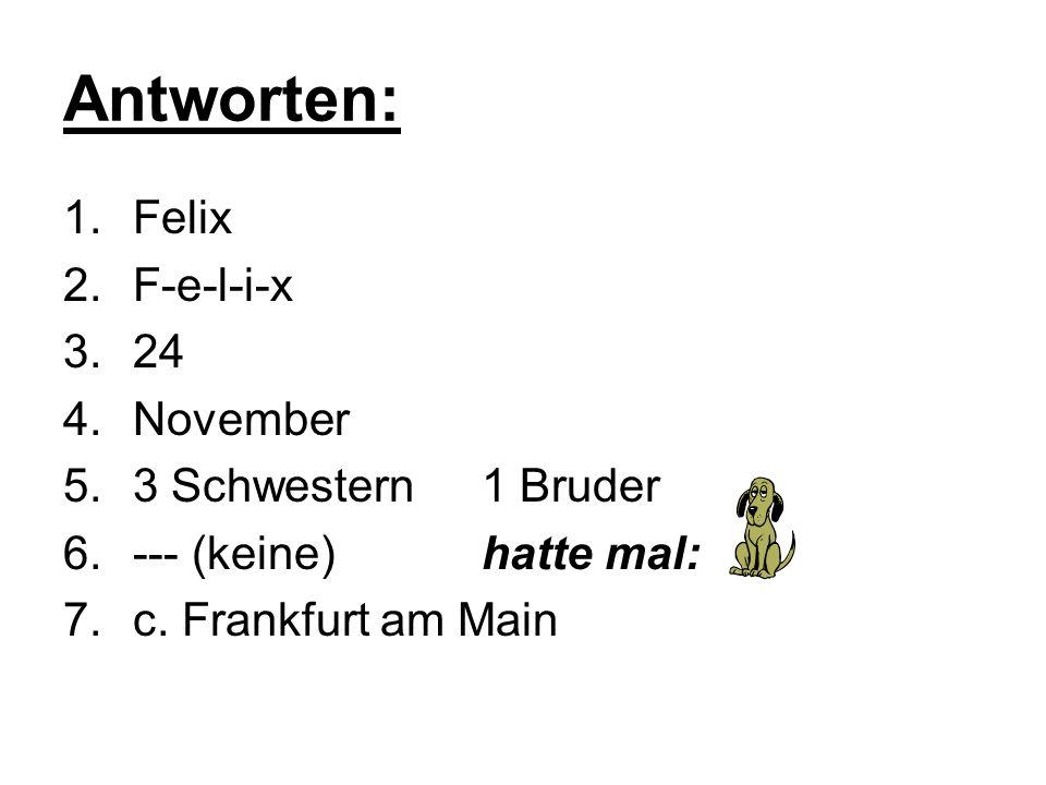 Antworten: 1.Felix 2.F-e-l-i-x 3.24 4.November 5.3 Schwestern1 Bruder 6.--- (keine)hatte mal: 7.c. Frankfurt am Main