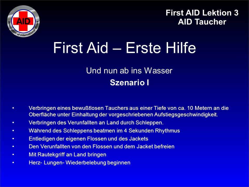 First Aid – Erste Hilfe Und nun ab ins Wasser Szenario I Verbringen eines bewußtlosen Tauchers aus einer Tiefe von ca. 10 Metern an die Oberfläche unt