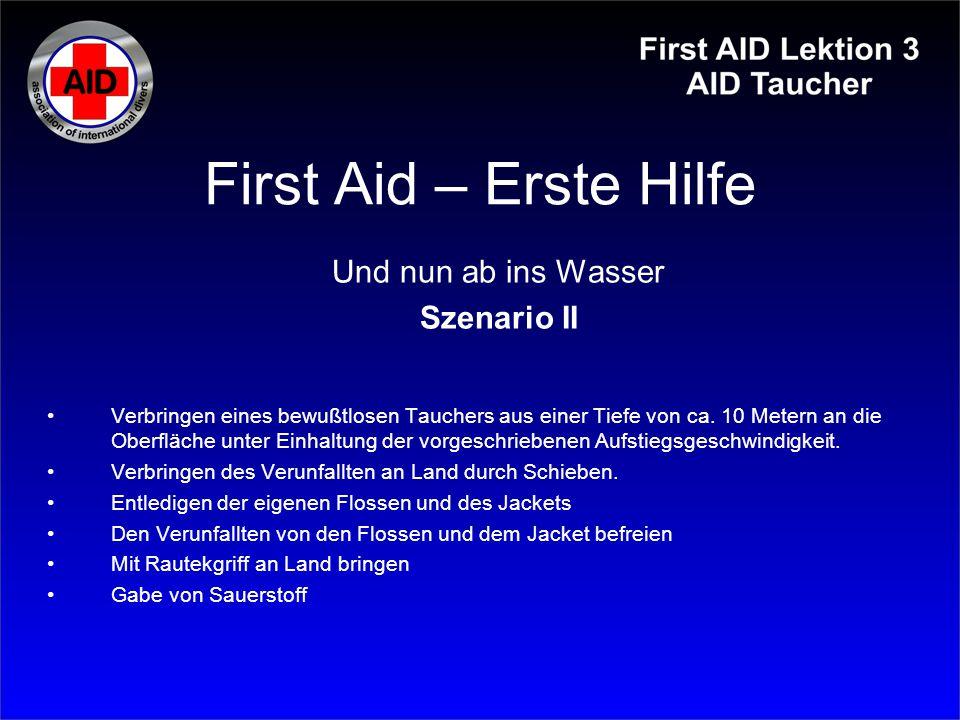 First Aid – Erste Hilfe Und nun ab ins Wasser Szenario II Verbringen eines bewußtlosen Tauchers aus einer Tiefe von ca. 10 Metern an die Oberfläche un