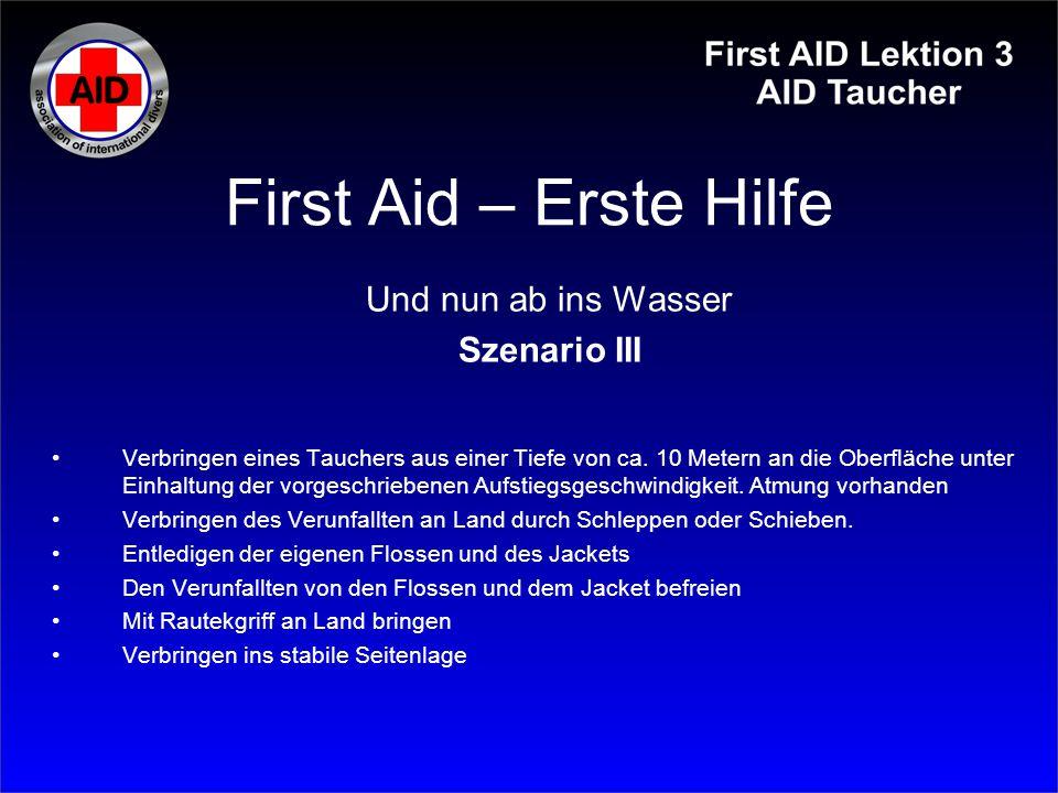 First Aid – Erste Hilfe Und nun ab ins Wasser Szenario III Verbringen eines Tauchers aus einer Tiefe von ca. 10 Metern an die Oberfläche unter Einhalt