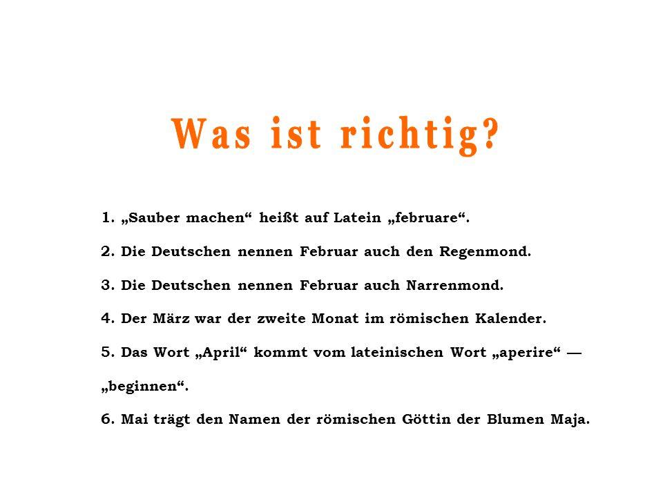 """1. """"Sauber machen"""" heißt auf Latein """"februare"""". 2. Die Deutschen nennen Februar auch den Regenmond. 3. Die Deutschen nennen Februar auch Narrenmond. 4"""