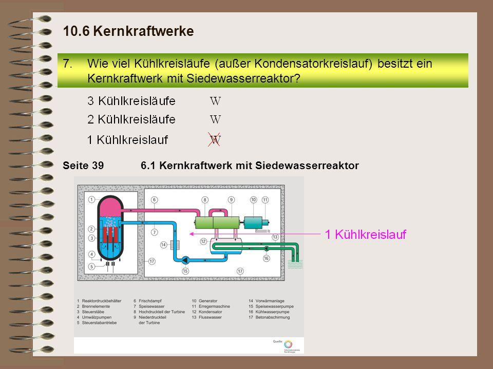 7.Wie viel Kühlkreisläufe (außer Kondensatorkreislauf) besitzt ein Kernkraftwerk mit Siedewasserreaktor? 10.6 Kernkraftwerke 6.1 Kernkraftwerk mit Sie