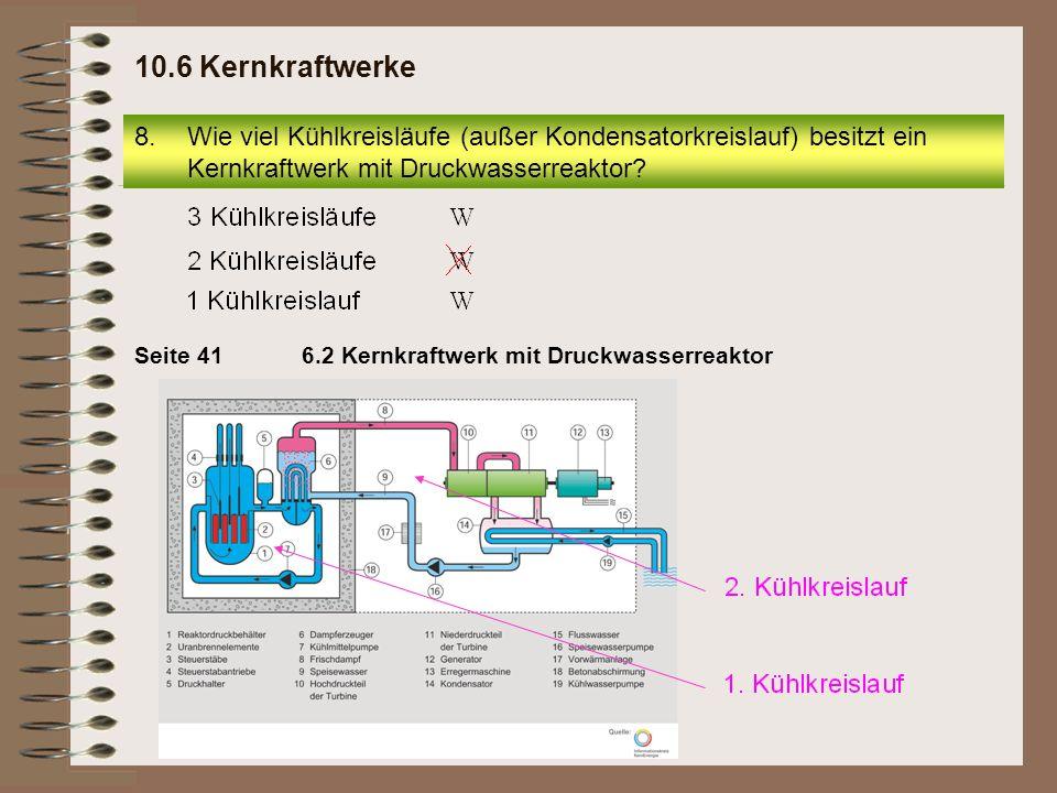 8.Wie viel Kühlkreisläufe (außer Kondensatorkreislauf) besitzt ein Kernkraftwerk mit Druckwasserreaktor? 10.6 Kernkraftwerke 6.2 Kernkraftwerk mit Dru