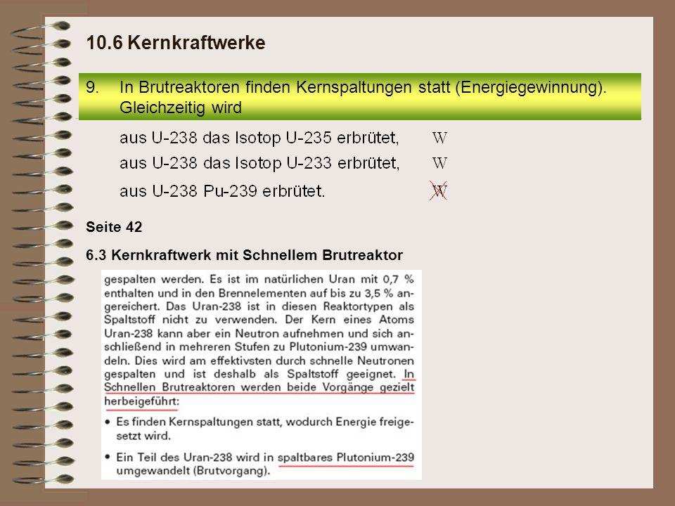 6.3 Kernkraftwerk mit Schnellem Brutreaktor Seite 42 9.In Brutreaktoren finden Kernspaltungen statt (Energiegewinnung). Gleichzeitig wird 10.6 Kernkra