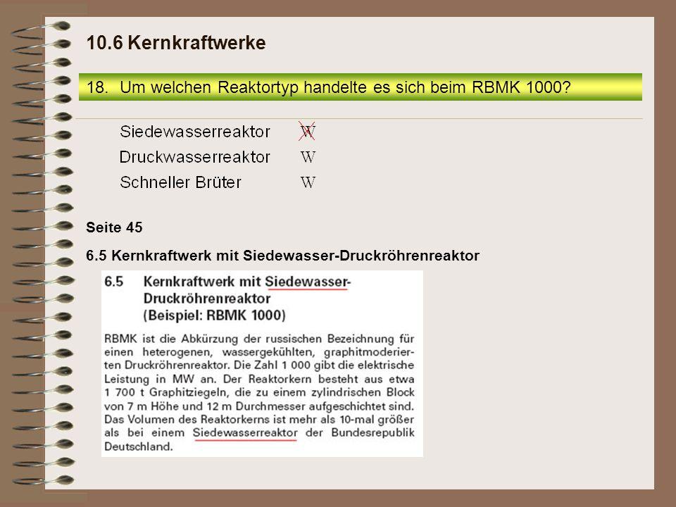 6.5 Kernkraftwerk mit Siedewasser-Druckröhrenreaktor Seite 45 18.Um welchen Reaktortyp handelte es sich beim RBMK 1000? 10.6 Kernkraftwerke