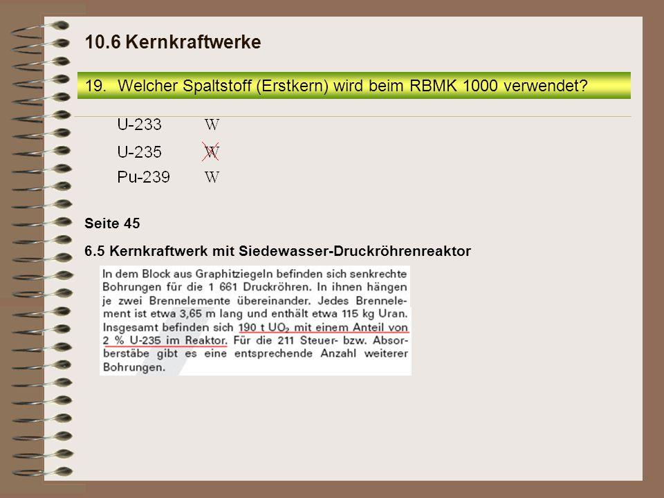 19.Welcher Spaltstoff (Erstkern) wird beim RBMK 1000 verwendet? 10.6 Kernkraftwerke 6.5 Kernkraftwerk mit Siedewasser-Druckröhrenreaktor Seite 45