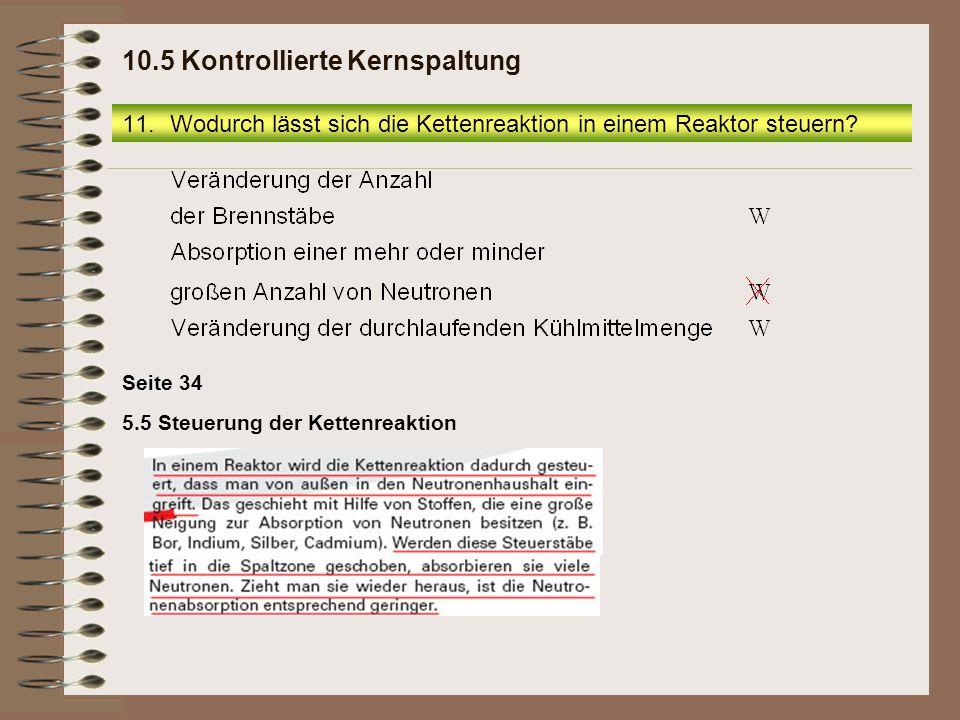 5.5 Steuerung der Kettenreaktion Seite 34 11.Wodurch lässt sich die Kettenreaktion in einem Reaktor steuern? 10.5 Kontrollierte Kernspaltung