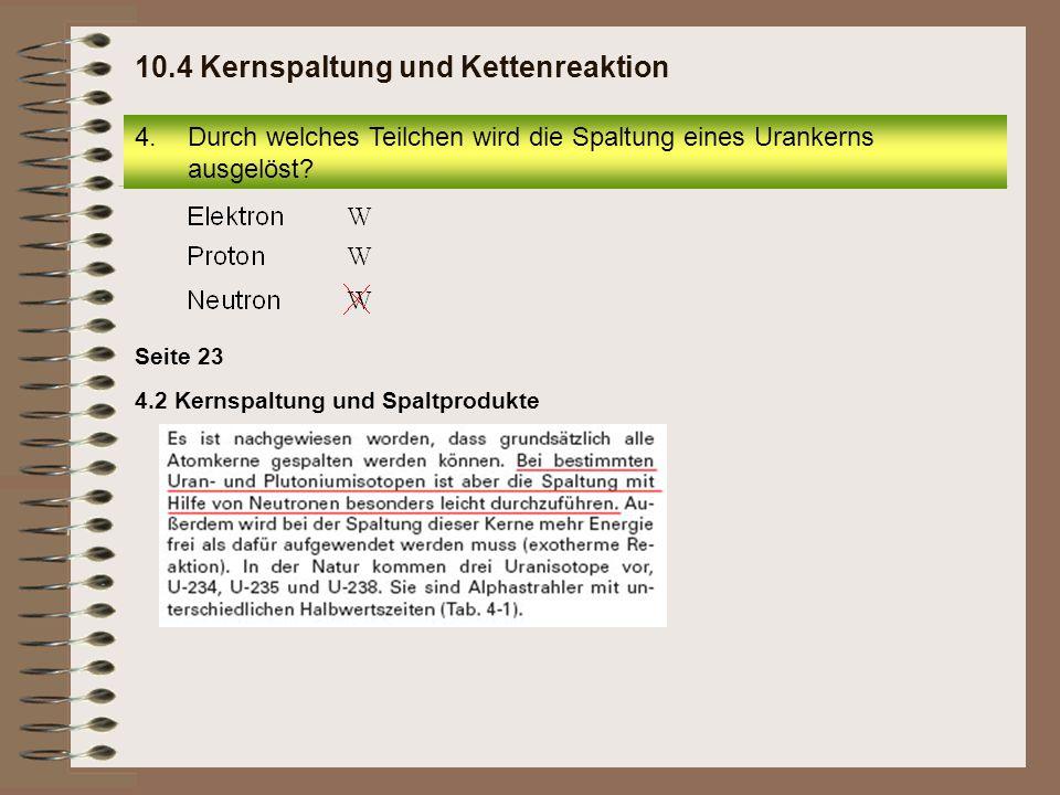 Seite 23 4.2 Kernspaltung und Spaltprodukte 4.Durch welches Teilchen wird die Spaltung eines Urankerns ausgelöst? 10.4 Kernspaltung und Kettenreaktion
